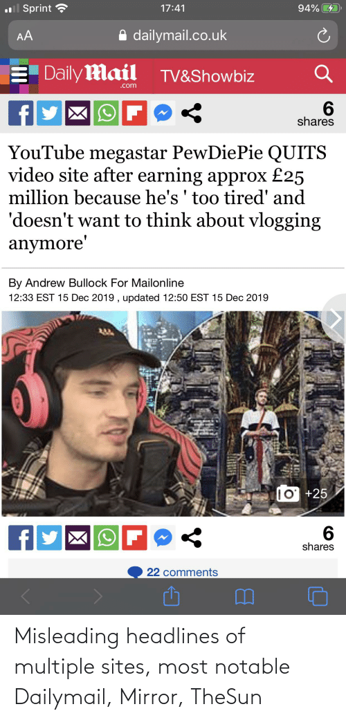 dailymail.co.uk: .l Sprint  ?  94% 4  17:41  A dailymail.co.uk  AA  E Daily Mail  TV&Showbiz  .com  f  shares  YouTube megastar PewDiePie QUITS  video site after earning approx £25  million because he's ' too tired' and  'doesn't want to think about vlogging  anymore'  By Andrew Bullock For Mailonline  12:33 EST 15 Dec 2019 , updated 12:50 EST 15 Dec 2019  10 +25  6.  shares  22 comments Misleading headlines of multiple sites, most notable Dailymail, Mirror, TheSun