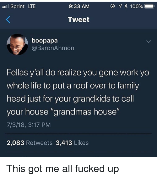 """Family, Funny, and Head: l Sprint LTE  9:33 AM  Tweet  boopapa  @BaronAhmon  Fellas y'all do realize you gone work yo  whole life to put a roof over to family  head just for your grandkids to call  your house """"grandmas house""""  7/3/18, 3:17 PM  2,083 Retweets 3,413 Likes This got me all fucked up"""