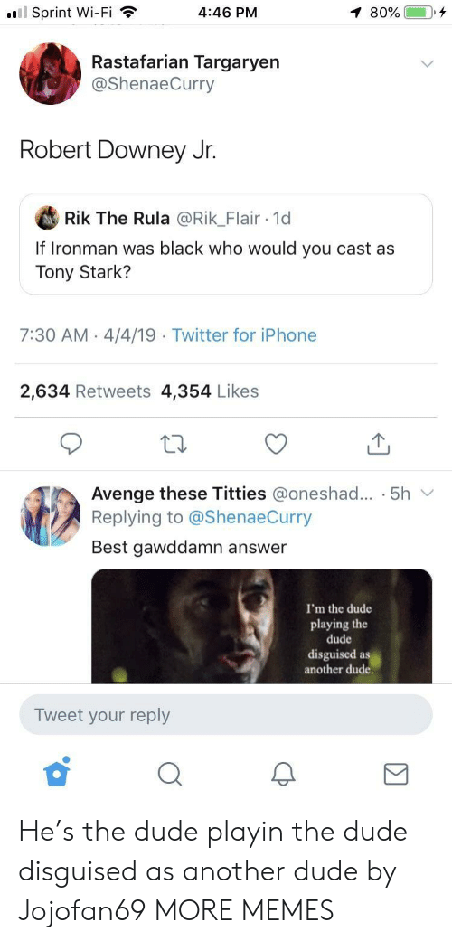 Robert Downey Jr: l Sprint Wi-Fi  4:46 PM  Rastafarian Targaryen  @ShenaeCurry  Robert Downey Jr.  Rik The Rula @Rik_Flair 1d  If Ironman was black who would you cast as  Tony Stark?  7:30 AM 4/4/19  Twitter for iPhone  2,634 Retweets 4,354 Likes  Avenge these Titties @oneshad... . 5h v  Replying to @ShenaeCurry  Best gawddamn answer  I'm the dude  playing the  dude  disguised as  another dude.  Tweet your reply He's the dude playin the dude disguised as another dude by Jojofan69 MORE MEMES