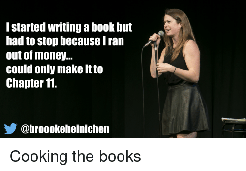 Books, Money, and Book: l started writing a book but  had to stop because I ran  out of money...  could only make it to  Chapter 11  @broookeheinichen