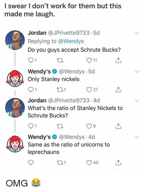 The Ratio: l swear I don't work for them but this  made me laugh.  Jordan @JPrivette9733.5d  Replying to @Wendys  Do you guys accept Schrute Bucks?  Wendy's@Wendys.5d  Only Stanley nickels  t01  Jordan @JPrivette9733.4d  What's the ratio of Stanley Nickels to  Schrute Bucks?  8  Wendy's@Wendys.4d  Same as the ratio of unicorns to  leprechauns  101  40 OMG 😂
