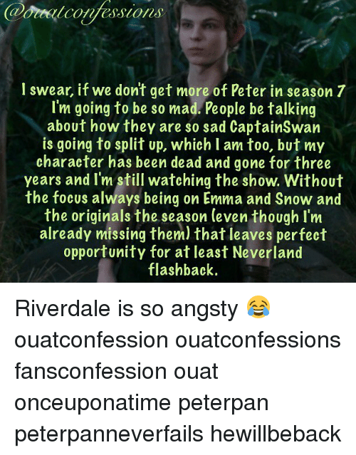 peterpan: l swear, if we dont get more of Peter in season 7  I'm going to be so mad. People be talking  about how they are so sad CaptainSwan  is going to split up, which I am too, but my  character has been dead and gone for three  years and I'm still watching the show. Without  the focus always being on Emma and Snow and  the originals the season (even though I'm  already missing them) that leaves perfect  opportunity for at least Neverland  flashback. Riverdale is so angsty 😂 ouatconfession ouatconfessions fansconfession ouat onceuponatime peterpan peterpanneverfails hewillbeback