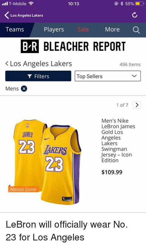 Los Angeles Lakers: l T-Mobile  10:13  Los Angeles Lakers  Teams  Players  Sal  More  BLEACHER REPORT  K Los Angeles Lakers  496 Items  Filters  Top Sellers  Mens  1 of 7>  JAMES |  23  Men's Nike  LeBron James  Gold Los  Angeles  Lakers  Swingman  Jersey Icon  Edition  $109.99  Almost Gone! LeBron will officially wear No. 23 for Los Angeles