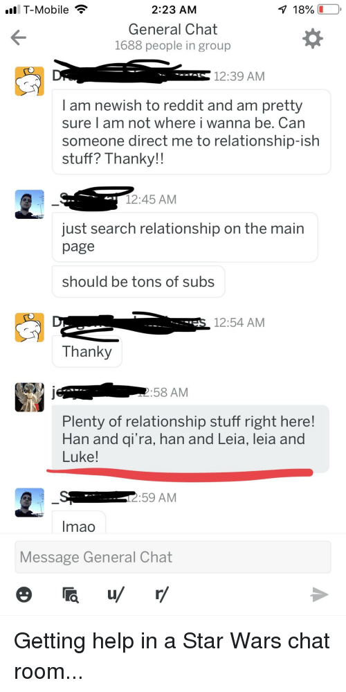 han-and-leia: l T-Mobile  2:23 AM  General Chat  1688 people in group  12:39 ANM  I am newish to reddit and am pretty  sure I am not where i wanna be. Can  someone direct me to relationship-ish  stuff? Thanky!!  12:45 AM  just search relationship on the main  page  should be tons of subs  12:54 ANM  Thanky  :58 AM  Plenty of relationship stuff right here!  Han and qi'ra, han and Leia, leia and  Luke!  :59 AM  Imao  Message General Chat