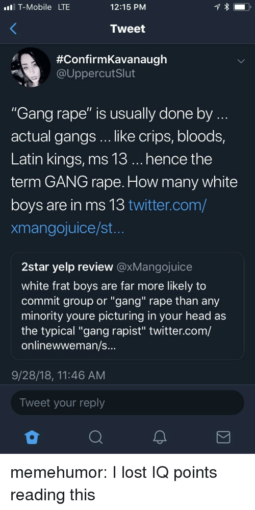 "Yelp: l T-Mobile LTE  12:15 PNM  Tweet  #ConfirmKavanaugh  @UppercutSlut  ""Gang rape"" is usually done by  actual gangs .. like crips, bloods,  Latin kings, ms 13... hence the  term GANG rape. How many white  boys are in ms 13 twitter.com/  xmangojuice/st  2star yelp review @xMangojuice  white frat boys are far more likely to  commit group or ""gang"" rape than any  minority youre picturing in your head as  the typical ""gang rapist"" twitter.com/  onlinewweman/s  9/28/18, 11:46 AM  Tweet your reply memehumor:  I lost IQ points reading this"