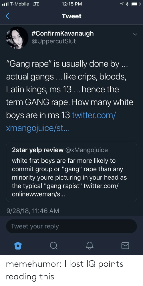 """Bloods: l T-Mobile LTE  12:15 PNM  Tweet  #ConfirmKavanaugh  @UppercutSlut  """"Gang rape"""" is usually done by  actual gangs .. like crips, bloods,  Latin kings, ms 13... hence the  term GANG rape. How many white  boys are in ms 13 twitter.com/  xmangojuice/st  2star yelp review @xMangojuice  white frat boys are far more likely to  commit group or """"gang"""" rape than any  minority youre picturing in your head as  the typical """"gang rapist"""" twitter.com/  onlinewweman/s  9/28/18, 11:46 AM  Tweet your reply memehumor:  I lost IQ points reading this"""