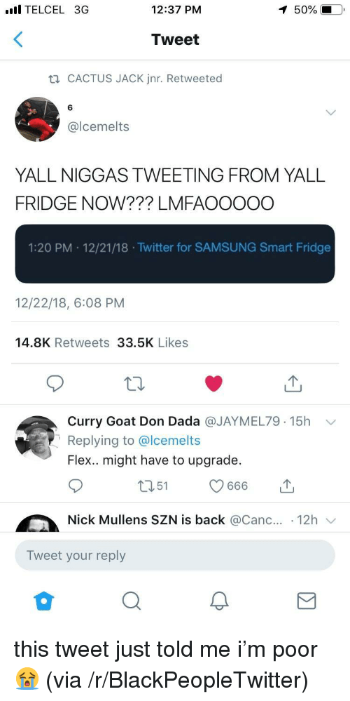 Canc: l TELCEL 3G  12:37 PM  50%  Tweet  CACTUS JACK Jnr. Retweeted  6  @lcemelts  YALL NIGGAS TWEETING FROM YALL  FRIDGE NOW??? LMFAOOOOO  1:20 PM 12/21/18 .Twitter for SAMSUNG Smart Fridge  12/22/18, 6:08 PM  14.8K Retweets 33.5K Likes  Curry Goat Don Dada @JAYMEL79. 15h  Replying to @lcemelts  Flex.. might have to upgrade.  ﹀  Nick Mullens SZN is back @Canc.. 12h  Tweet your reply this tweet just told me i'm poor 😭 (via /r/BlackPeopleTwitter)