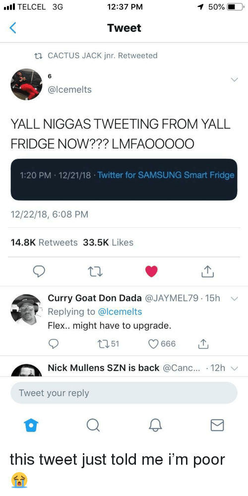 Canc: l TELCEL 3G  12:37 PM  50%  Tweet  CACTUS JACK Jnr. Retweeted  6  @lcemelts  YALL NIGGAS TWEETING FROM YALL  FRIDGE NOW??? LMFAOOOOO  1:20 PM 12/21/18 .Twitter for SAMSUNG Smart Fridge  12/22/18, 6:08 PM  14.8K Retweets 33.5K Likes  Curry Goat Don Dada @JAYMEL79. 15h  Replying to @lcemelts  Flex.. might have to upgrade.  ﹀  Nick Mullens SZN is back @Canc.. 12h  Tweet your reply this tweet just told me i'm poor 😭
