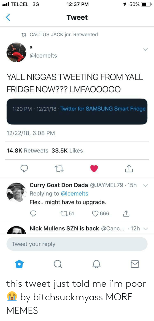 Canc: l TELCEL 3G  12:37 PM  50%  Tweet  CACTUS JACK Jnr. Retweeted  6  @lcemelts  YALL NIGGAS TWEETING FROM YALL  FRIDGE NOW??? LMFAOOOOO  1:20 PM 12/21/18 .Twitter for SAMSUNG Smart Fridge  12/22/18, 6:08 PM  14.8K Retweets 33.5K Likes  Curry Goat Don Dada @JAYMEL79. 15h  Replying to @lcemelts  Flex.. might have to upgrade.  ﹀  Nick Mullens SZN is back @Canc.. 12h  Tweet your reply this tweet just told me i'm poor 😭 by bitchsuckmyass MORE MEMES
