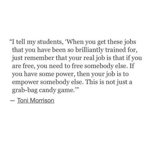"""Toni Morrison: l tell my students, When you get these jobs  that you have been so brilliantly trained for,  just remember that your real job is that if you  are free, you need to free somebody else. If  you have some power, then your job is to  empower somebody else. This is not just a  grab-bag candy game.""""  Toni Morrison"""