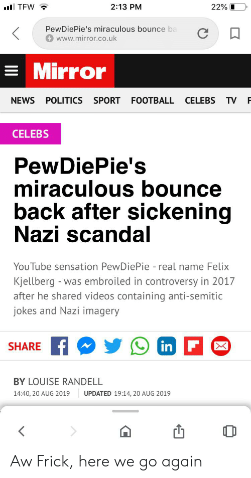 Anti Semitic Jokes: l TFW  2:13 PM  22%  PewDiePie's miraculous bounce ba  C  www.mirror.co.uk  Mirror  CELEBS  NEWS  POLITICS  SPORT FOOTBALL  TV  CELEBS  PewDiePie's  miraculous bounce  back after sickening  Nazi scandal  YouTube sensation PewDiePie - real name Felix  Kjellberg -  after he shared videos containing anti-semitic  jokes and Nazi imagery  was embroiled in controversy in 2017  in F  SHARE  BY LOUISE RANDELL  14:40, 20 AUG 2019  UPDATED 19:14, 20 AUG 2019 Aw Frick, here we go again