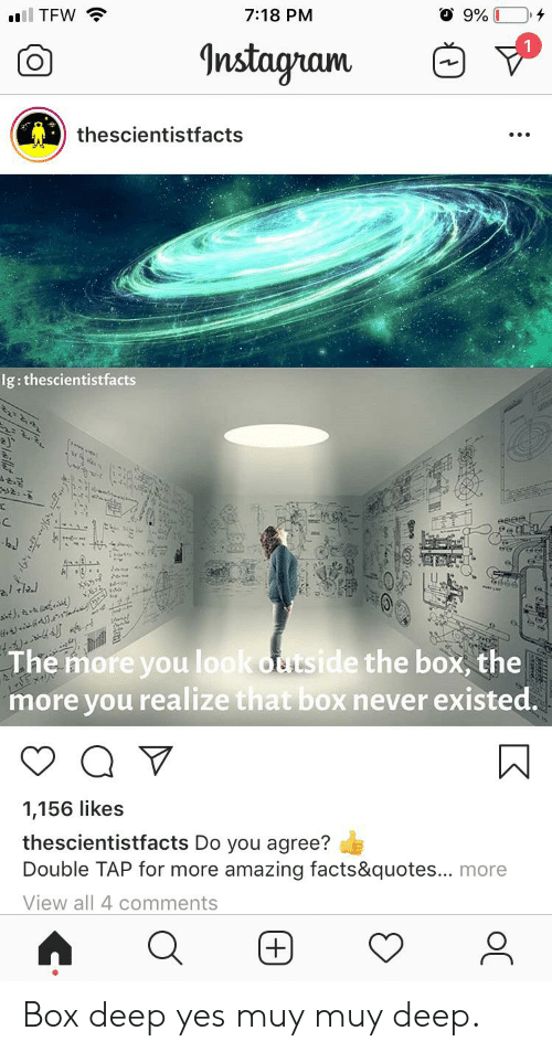 amazing facts: l TFW  7:18 PM  Instagram  thescientistfacts  Ig: thescientistfacts  ১২  ১১: -  c  eeee  ম  ai,  The more you look outside the box, the  more you realize that box never existed.  Ex  1,156 likes  thescientistfacts Do you agree?  Double TAP for more amazing facts&quotes... more  View all 4 comments Box deep yes muy muy deep.