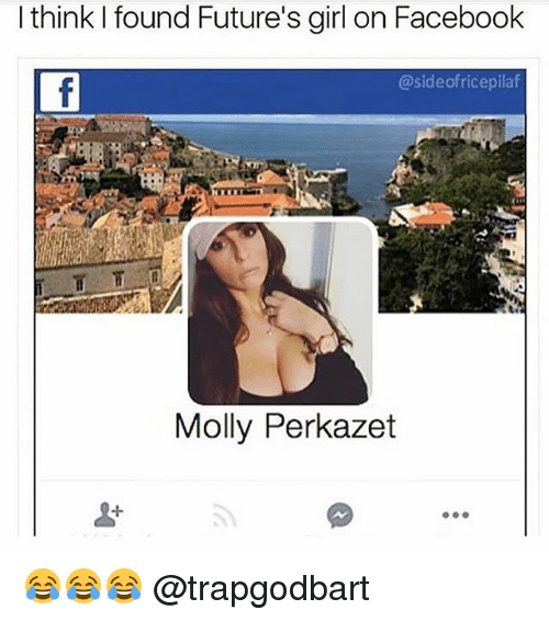 Facebook, Memes, and Molly: l think I found Future's girl on Facebook  @sideofricepilaf  Molly Perkazet  1  O00 😂😂😂 @trapgodbart