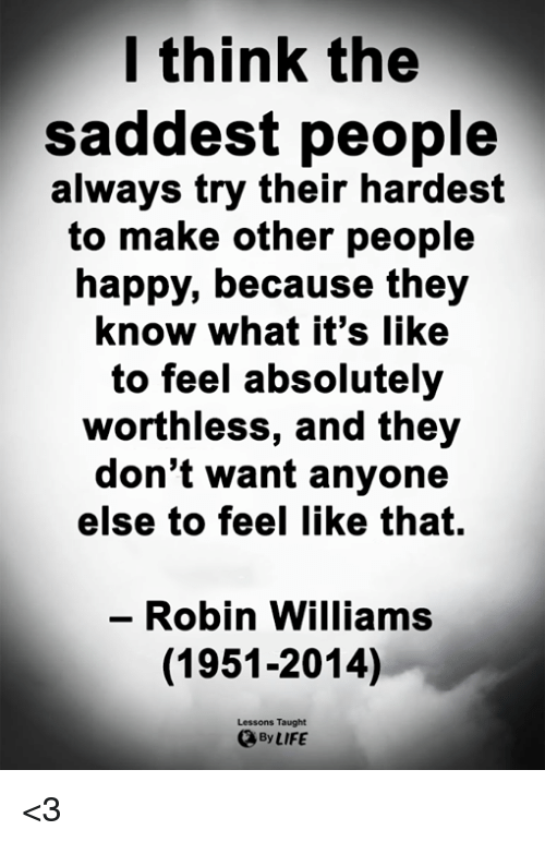 Robin Williams: l think the  saddest people  always try their hardest  to make other people  happy, because they  know what it's like  to feel absolutely  worthless, and they  don't want anyone  else to feel like that.  - Robin Williams  (1951-2014)  Lessons Taught  By LIFE <3