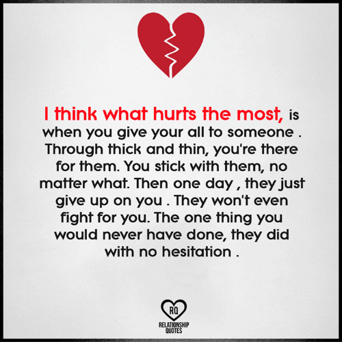 relationship quotes: l think what hurts the most, is  when you give your all to someone  Through thick and thin, you're there  for them. You stick with them, no  matter what. Then one day, they just  give up on you. They won't even  fight for you. The one thing you  would never have done, they did  with no hesitation.  RO  RELATIONSHIP  QUOTES