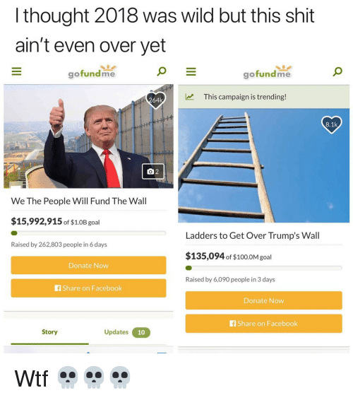 Share On: l thought 2018 was wild but this shit  ain't even over yet  gofundme  gofundme  This campaign is trending!  64k  8.1k  We The People Will Fund The Wall  $15,992,915 of $1.0B goal  Ladders to Get Over Trump's Wall  Raised by 262,803 people in 6 days  $135,094 of $100.0M gol  Donate Now  Raised by 6,090 people in 3 days  f Share on Facebook  Donate Now  fShare on Facebook  Story  Updates Wtf 💀💀💀