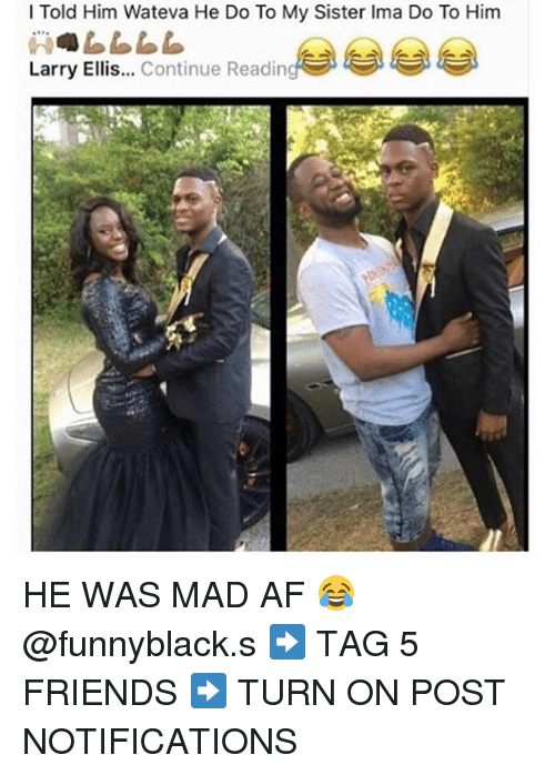sister: l Told Him Wateva He Do To My Sister Ima Do To Him  Larry Ellis  Continue Readin HE WAS MAD AF 😂 @funnyblack.s ➡️ TAG 5 FRIENDS ➡️ TURN ON POST NOTIFICATIONS