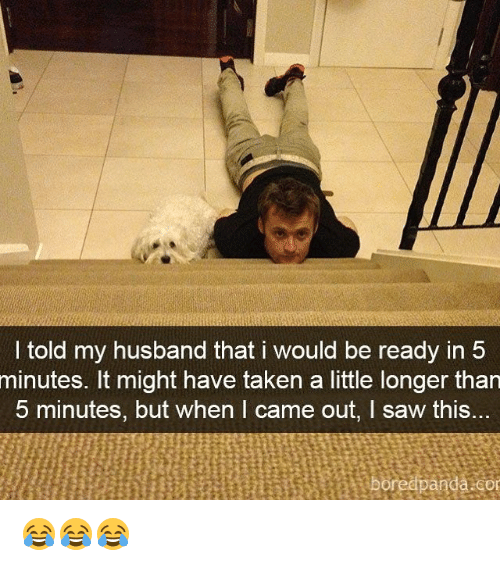 Memes, Saw, and Taken: l told my husband that i would be ready in 5  minutes. It might have taken a little longer than  5 minutes, but when I came out, I saw this..  an  or 😂😂😂