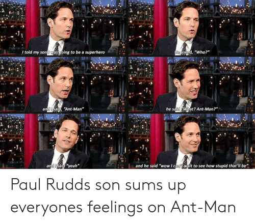 """paul rudd: l told my son wasgoing to be a superhero  asked, """"Who?""""  """"Ant-Man  he s  at? Ant-Man?""""  an  and Usaig yeah  and he said """"wow I cantWaft to see how stupid that'll be Paul Rudds son sums up everyones feelings on Ant-Man"""