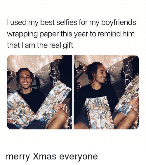 Best, The Real, and Girl Memes: l used my best selfies for my boyfriends  wrapping paper this year to remind him  that I am the real gift merry Xmas everyone