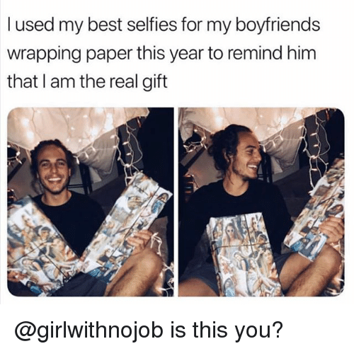 Funny, Best, and The Real: l used my best selfies for my boyfriends  wrapping paper this year to remind him  that I am the real gift @girlwithnojob is this you?