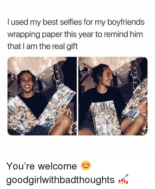 Memes, Best, and The Real: l used my best selfies for my boyfriends  wrapping paper this year to remind him  that I am the real gift You're welcome 😊 goodgirlwithbadthoughts 💅🏼
