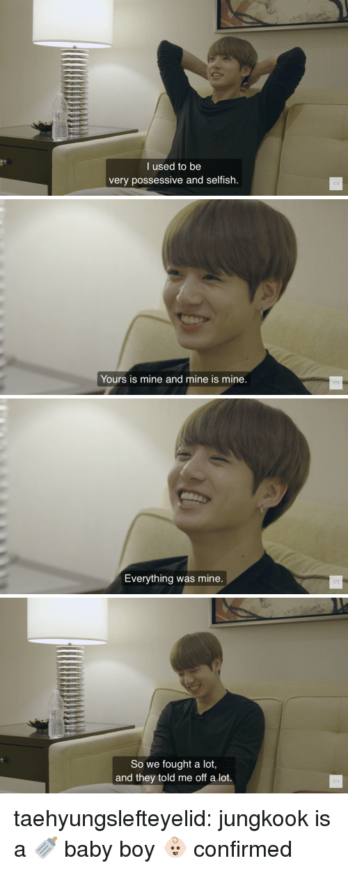 Bts Bts: l used to be  very possessive and selfish.  BTS   BTS  Yours is mine and mine is mine   BTS  Everything was mine   So we fought a lot,  and they told me off a lot.  BTS taehyungslefteyelid:  jungkook is a 🍼 baby boy 👶🏻 confirmed