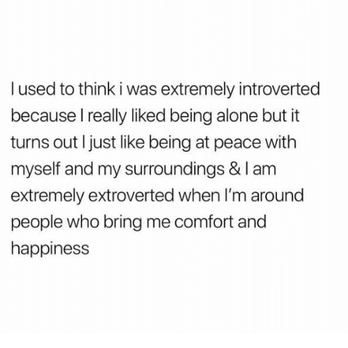 introverted: l used to think i was extremely introverted  because I really liked being alone but it  turns out I just like being at peace with  myself and my surroundings & I am  extremely extroverted when I'm around  people who bring me comfort and  happiness