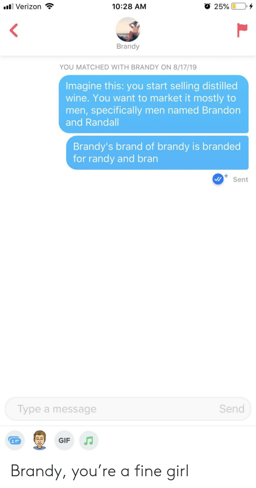bran: l Verizon  10:28 AM  25%  Brandy  YOU MATCHED WITH BRANDY ON 8/17/19  Imagine this: you start selling distilled  wine. You want to market it mostly to  men,specifically men named Brandon  and Randall  Brandy's brand of brandy is branded  for randy and bran  Sent  Send  Type a message  GIF Brandy, you're a fine girl