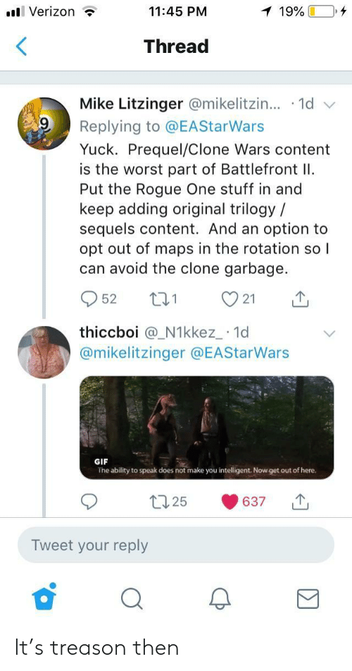 opt: l Verizon ?  11:45 PM  Thread  Mike Litzinger @mikelitzin...-1d  Replying to @EAStarWars  Yuck. Prequel/Clone Wars content  is the worst part of Battlefront I  Put the Rogue One stuff in and  keep adding original trilogy /  sequels content. And an option to  opt out of maps in the rotation so l  can avoid the clone garbage.  952 t 21  thiccboi @_N1kkez_ 1d  @mikelitzinger @EAStarWars  GIF  The ability to speak does not make you intelligent. Now get out of here.  t25 637  Tweet your reply It's treason then