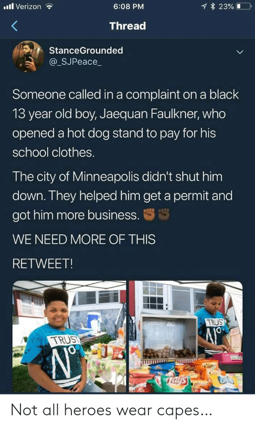 Minneapolis: l Verizon  23%  6:08 PM  Thread  StanceGrounded  @_SJPeace_  Someone called in a complaint on a black  13 year old boy, Jaequan Faulkner, who  opened a hot dog stand to pay for his  school clothes.  The city of Minneapolis didn't shut him  down. They helped him get a permit and  got him more business.  WE NEED MORE OF THIS  RETWEET!  TRUS  TRUST  Taysy Not all heroes wear capes…