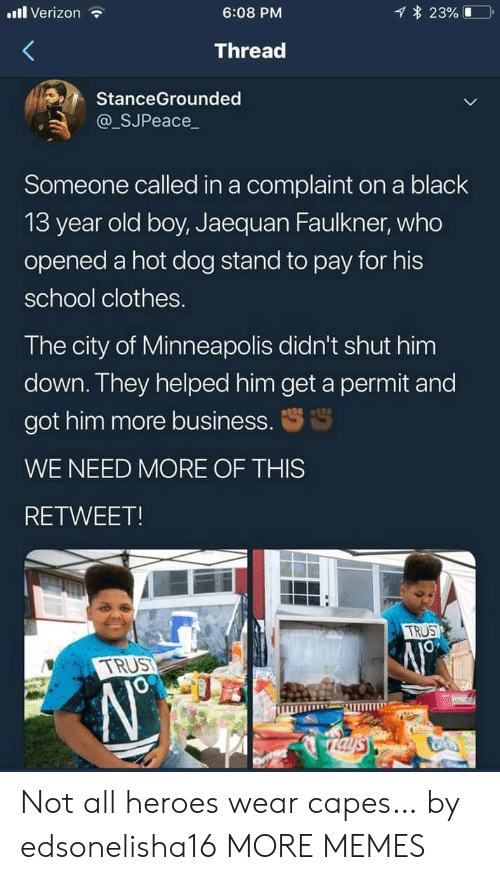 Minneapolis: l Verizon  23%  6:08 PM  Thread  StanceGrounded  @_SJPeace_  Someone called in a complaint on a black  13 year old boy, Jaequan Faulkner, who  opened a hot dog stand to pay for his  school clothes.  The city of Minneapolis didn't shut him  down. They helped him get a permit and  got him more business.  WE NEED MORE OF THIS  RETWEET!  TRUS  TRUST  Taysy Not all heroes wear capes… by edsonelisha16 MORE MEMES