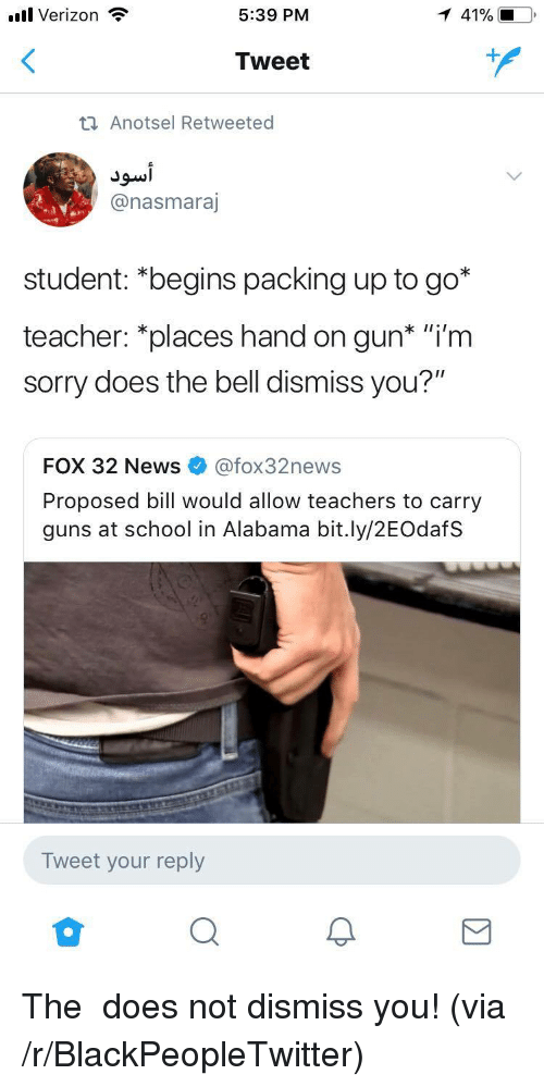 """Blackpeopletwitter, Guns, and News: l Verizon  5:39 PM  Tweet  ti Anotsel Retweeted  @nasmaraj  student: """"begins packing up to go*  teacher: """"places hand on gun* """"'m  sorry does the bell dismiss you?""""  FOX 32 News@fox32news  Proposed bill would allow teachers to carry  guns at school in Alabama bit.ly/2EOdafS  Tweet your reply  2 <p>The 🕭 does not dismiss you! (via /r/BlackPeopleTwitter)</p>"""