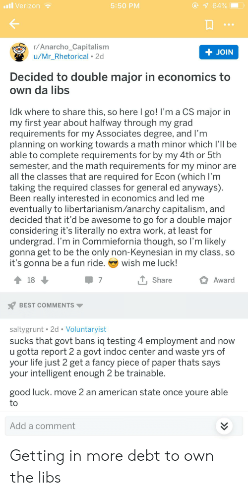 Anarcho-Capitalism: l Verizon  64%  5:50 PM  r/Anarcho_Capitalism  u/Mr_Rhetorical 2d  + JOIN  Decided to double major in economics to  Own da libs  Idk where to share this, so here I go! I'm a CS major in  my first year about halfway through my grad  requirements for my Associates degree, and I'm  planning on working towards a math minor which I'll be  able to complete requirements for by my 4th or 5th  semester, and the math requirements for my minor are  all the classes that are required for Econ (which I'm  taking the required classes for general ed anyways)  Been really interested in economics and led me  eventually to libertarianism/anarchy capitalism, and  decided that it'd be awesome to go for a double major  considering it's literally no extra work, at least for  undergrad. I'm in Commiefornia though, so lI'm likely  gonna get to be the only non-Keynesian in my class, so  it's gonna be a fun ride.  wish me luck!  , Share  Award  18  7  BEST COMMENTS  saltygrunt 2d Voluntaryist  sucks that govt bans iq testing 4 employment and now  u gotta report 2 a govt indoc center and waste yrs of  your life just 2 get a fancy piece of paper thats says  your intelligent enough 2 be trainable.  good luck. move 2 an american state once youre able  to  Add a comment  > Getting in more debt to own the libs