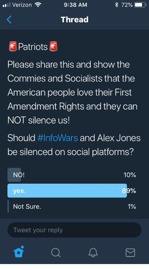 Alex Jones: l Verizon  9:38 AM  * 72% ),  Thread  Patriots  Please share this and show the  Commies and Socialists that the  American people love their First  Amendment Rights and they carn  NOT silence us  Should #InfoWars and Alex Jones  be silenced on social platforms?  NO!  10%  yes.  8  Not Sure.  1%  Tweet your reply