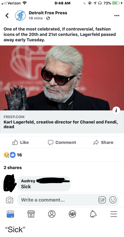 karl lagerfeld: l Verizon  9:48 AM  Detroit Free Press  18 mins  One of the most celebrated, if controversial, fashion  icons of the 20th and 21st centuries, Lagerfeld passed  away early Tuesday.  FREEP.COM  Karl Lagerfeld, creative director for Chanel and Fendi,  dead  Like  Comment  Share  16  2 shares  Audrey  Sick  O  Write a comment...  留冒®