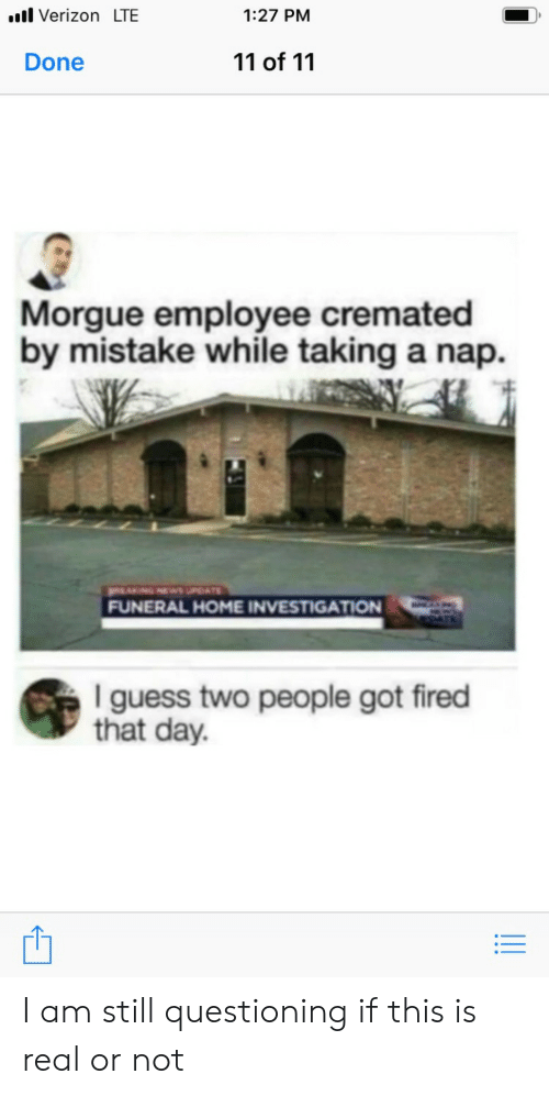 Questioning: ..l Verizon LTE  1:27 PM  11 of 11  Done  Morgue employee cremated  by mistake while taking a nap  NGNEwsUPATE  FUNERAL HOME INVESTIGATION  I guess two people got fired  that day. I am still questioning if this is real or not