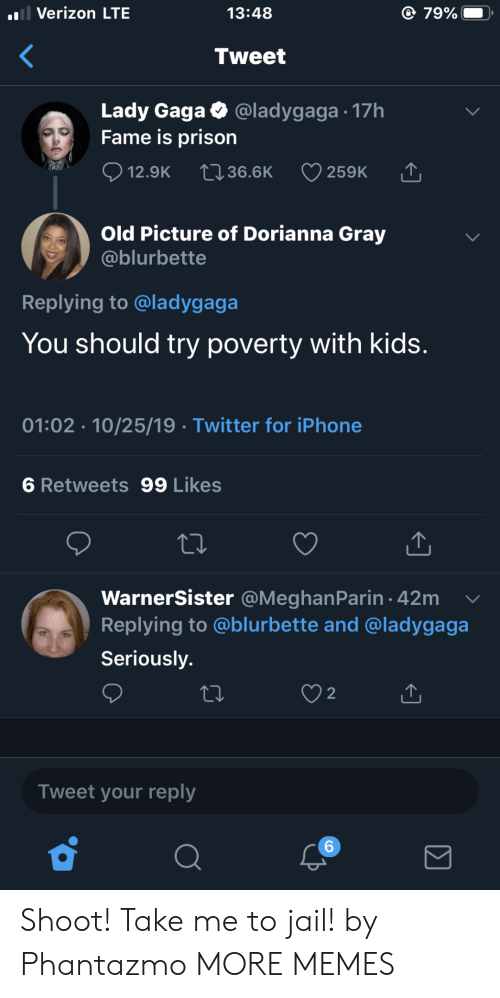 Gray: l Verizon LTE  79%  13:48  Tweet  Lady Gaga  Fame is prison  @ladygaga 17h  12.9K  2136.6K  259K  Old Picture of Dorianna Gray  @blurbette  Replying to @ladygaga  You should try poverty with kids.  01:02 10/25/19 Twitter for iPhone  6 Retweets 99 Likes  WarnerSister @MeghanParin 42m  Replying to @blurbette and @ladygaga  Seriously.  2  Tweet your reply  6 Shoot! Take me to jail! by Phantazmo MORE MEMES