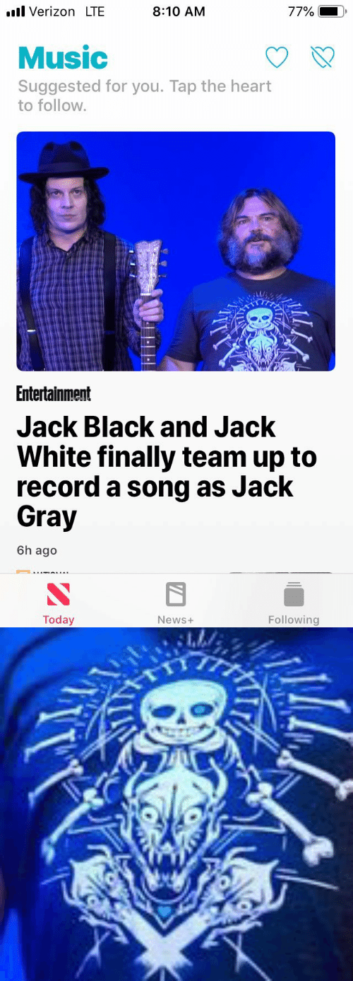 Gray: l Verizon LTE  8:10 AM  77%  Music  Suggested for you. Tap the heart  to follow.  Entertainment  Jack Black and Jack  White finally team up to  record a song as Jack  Gray  6h ago  Today  Following  News+