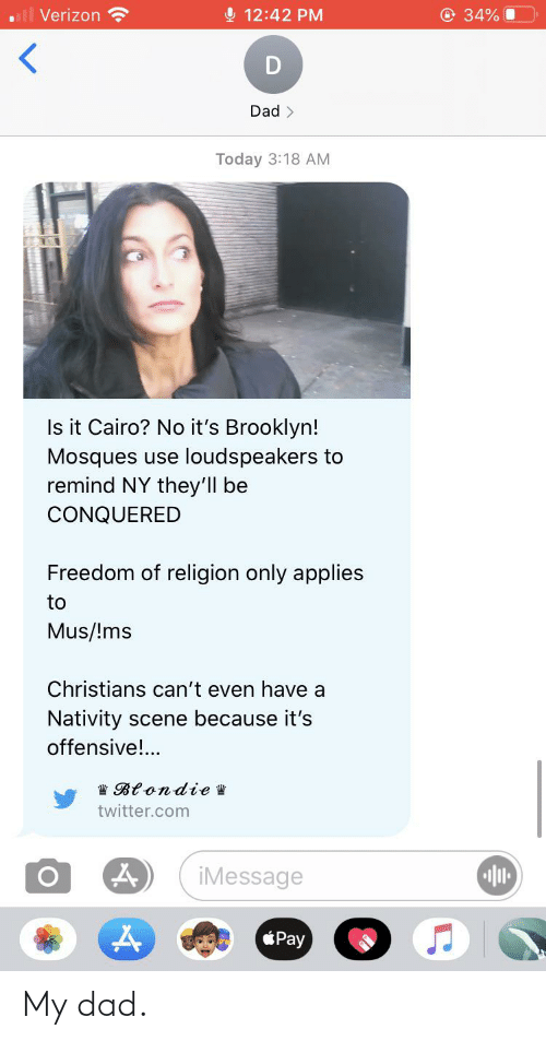 nativity: l Verizon  O 12:42 PM  O 34%  Dad >  Today 3:18 AM  Is it Cairo? No it's Brooklyn!  Mosques use loudspeakers to  remind NY they'll be  CONQUERED  Freedom of religion only applies  to  Mus/!ms  Christians can't even have a  Nativity scene because it's  offensive!..  W Blondie W  twitter.com  iMessage  Pay My dad.