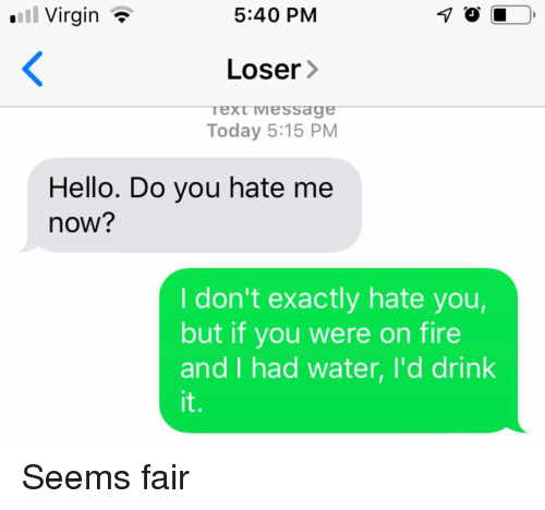 You Hate Me: l Virgin *  5:40 PM  Loser>  ext Iviessae  Today 5:15 PM  Hello. Do you hate me  now?  I don't exactly hate you,  but if you were on fire  and I had water, I'd drink  it. Seems fair