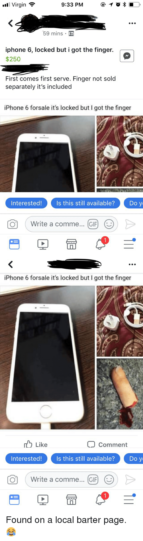Facebook, Funny, and Gif: l Virgin  9:33 PM 1  59 mins  iphone 6, locked but i got the finger.  $250  |  First comes first serve. Finger not sold  separately it's included  iPhone 6 forsale it's locked but I got the finger  0  Interested!Is this still available?Do y  O Write a comme... GIF) (   iPhone 6 forsale it's locked but I got the finger  Like  Comment  Interested!  Is this still available?  Do y  ( Write a comme  CIF)  (じ Found on a local barter page. 😂