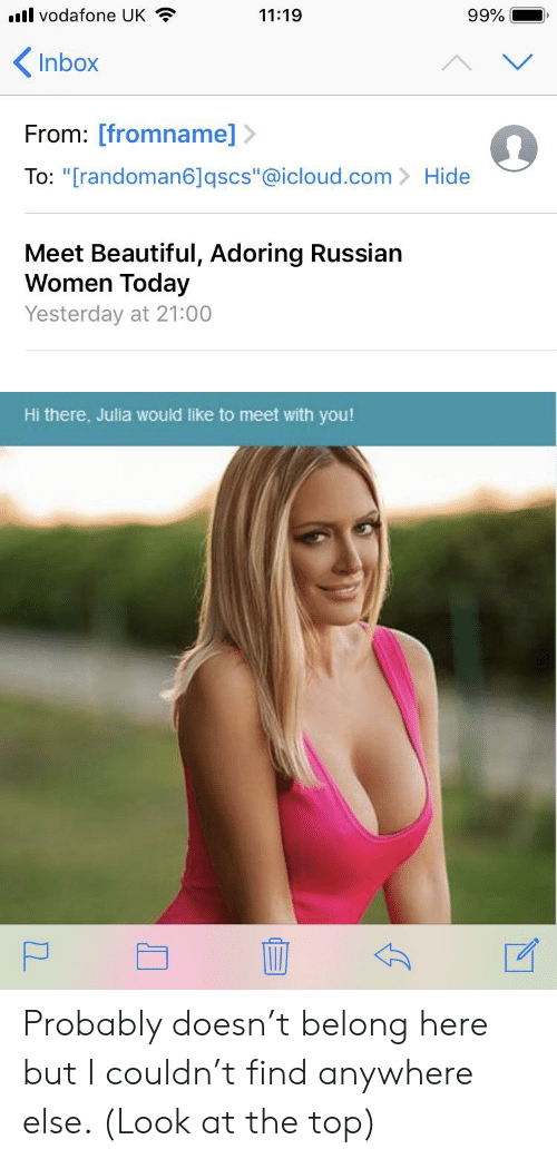 """Russian Women: l vodafone UK  Inbox  From: [fromname]>  To: """"[randoman6Jqscs""""@icloud.com Hide  11:19  99%  -,  Meet Beautiful, Adoring Russian  Women Today  Yesterday at 21:00  Hi there, Julia would like to meet with you! Probably doesn't belong here but I couldn't find anywhere else. (Look at the top)"""
