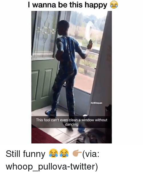Dancing, Daquan, and Funny: l wanna be this happy  G:Daquan  This fool can't even clean a window without  dancing Still funny 😂😂 👉🏽(via: whoop_pullova-twitter)