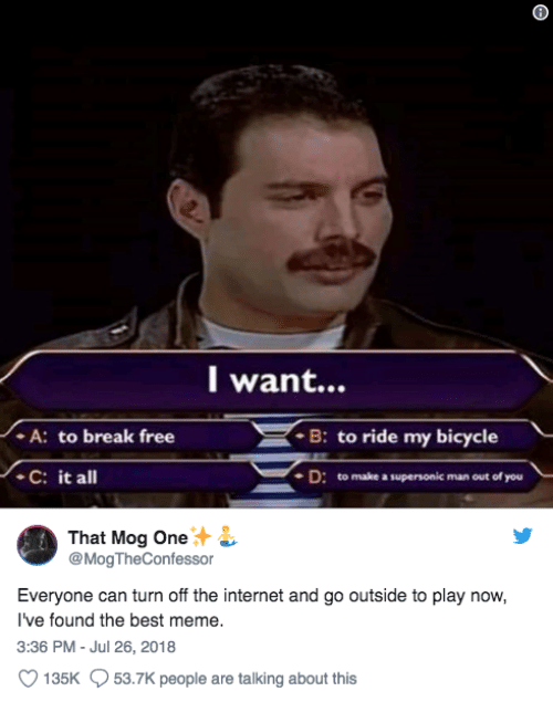 Internet, Meme, and Best: l want...  A: to break free  C: it all  B: to ride my bicycle  D: to make a supersonic man out of you  That Mog One  @MogTheConfessor  Everyone can turn off the internet and go outside to play now,  I've found the best meme.  3:36 PM - Jul 26, 2018  135K  53.7K people are talking about this