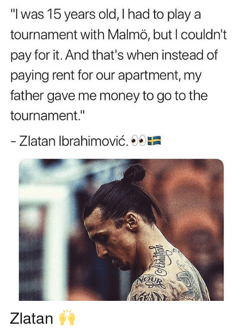 "Zlatan Ibrahimovic: ""l was 15 years old, I had to play a  tournament with Malmö, but l couldn't  pay for it. And that's when instead of  paying rent for our apartment, my  father gave me money to go to the  tournament.""  Zlatan Ibrahimovic.  膿  OU Zlatan 🙌"