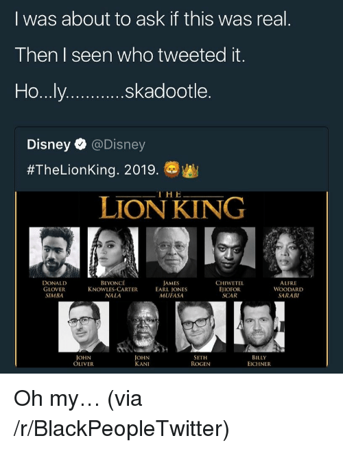 Glover: l was about to ask if this was real  Then I seen who tweeted it  skadootle  Disney @Disney  #TheLionKing. 20198w  THE  LİONKI NG  DONALD  GLOVER  SIMBA  BEYONCÉ  KNOWLES-CARTER  NA LA  JAMES  EARL JONES  MUFASA  CHIWETEL  EJIOFOR  SCAR  ALFRE  WOODARD  SARAB  JOHN  OLIVER  JOHN  KANI  SETH  ROGEN  BILLY  EICHNER <p>Oh my&hellip; (via /r/BlackPeopleTwitter)</p>
