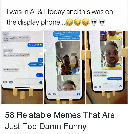 "AT-AT: l was in AT&T today and this was on  the display phone...  You ugly ma boy straight tf up, You  get no bitches  Imao  why are you texting me from this  email  Honey Im home !"" Head ass  I'm at at&t  ohhh Imao  are you using the display phone?  Yer  Im dipping now  delete my number  STOP KO IM IN CLASS  Aight  DELETE MY NUMBER  fuck schoal ima rapper 58 Relatable Memes That Are Just Too Damn Funny"