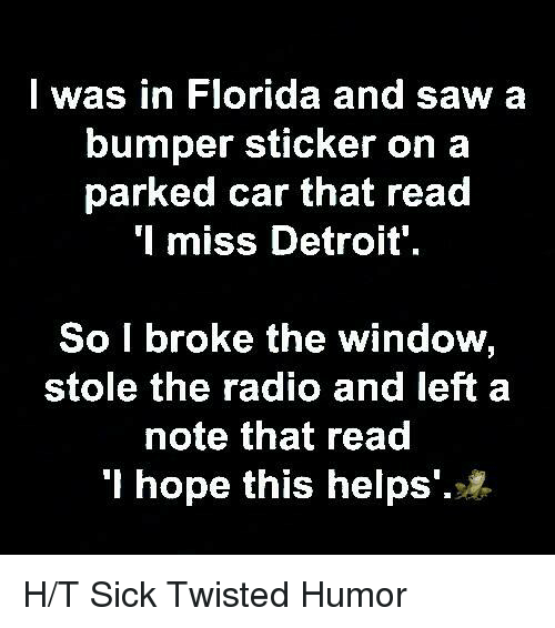 """Sick Twisted Humor: l was in Florida and saw a  bumper sticker on a  parked car that read  I miss Detroit"""",  So I broke the windoww  stole the radio and left a  note that read  I hope this helps. H/T Sick Twisted Humor"""