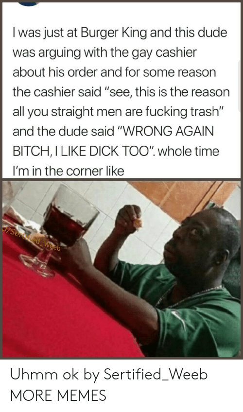 "weeb: l was just at Burger King and this dude  was arguing with the gay cashier  about his order and for some reason  the cashier said ""see, this is the reason  all you straight men are fucking trash""  and the dude said ""WRONG AGAIN  BITCH,I LIKE DICK TOO"" whole time  I'm in the corner like Uhmm ok by Sertified_Weeb MORE MEMES"